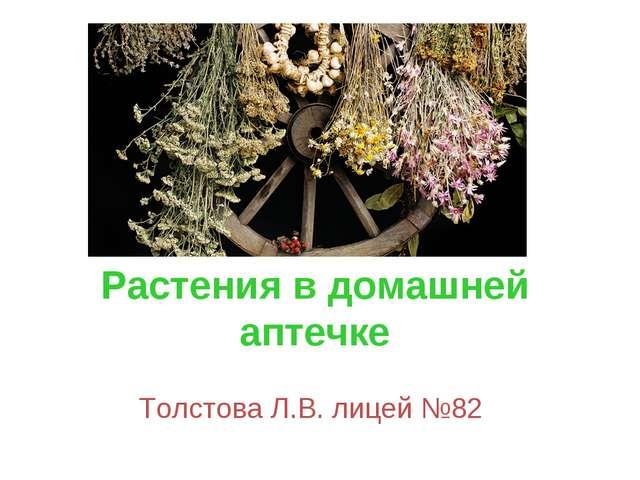 Растения в домашней аптечке Толстова Л.В. лицей №82