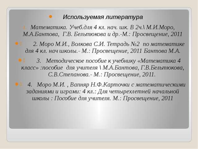 Используемая литература Математика. Учеб.для 4 кл. нач. шк. В 2ч.\ М.И.Моро,...