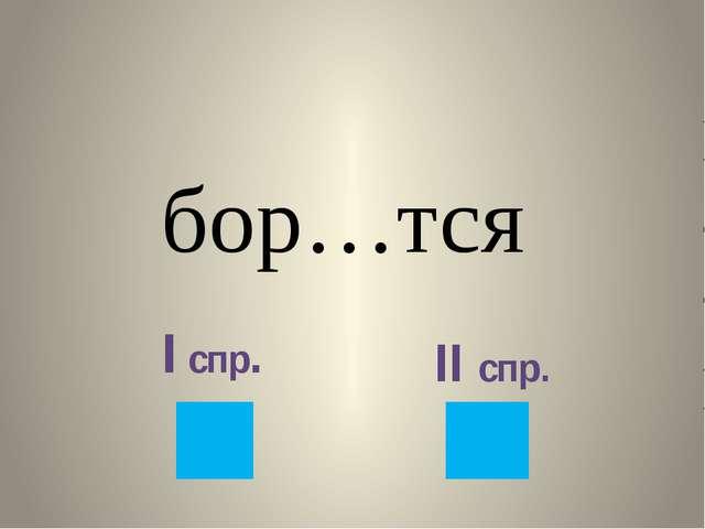 бор…тся I спр. II спр.