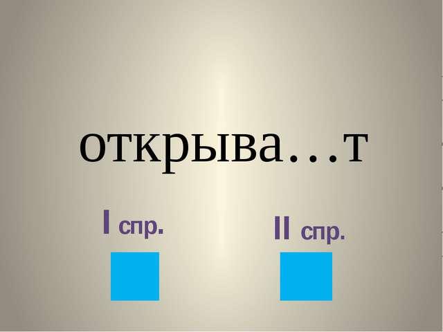 открыва…т I спр. II спр.