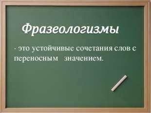 - это устойчивые сочетания слов с переносным значением.