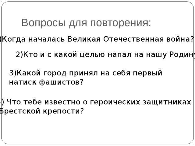 Вопросы для повторения: 1)Когда началась Великая Отечественная война? 2)Кто и...