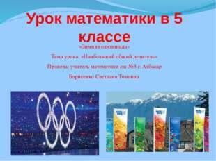 Урок математики в 5 классе «Зимняя олимпиада» Тема урока: «Наибольший общий д