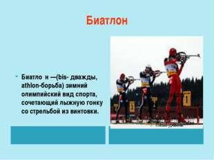 Биатлон Биатло́н—(bis- дважды, athlon-борьба) зимний олимпийский вид спорта,