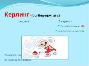 Керлинг-(curling-крутить) 1 вариант 2 вариант Разложить число 72 на простые м