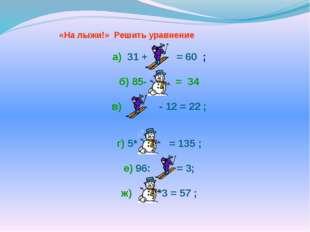 «На лыжи!» Решить уравнение а) 31 + = 60 ; б) 85- = 34 в) - 12 = 22 ; г) 5*