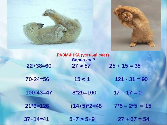 РАЗМИНКА (устный счёт) Верно ли ? 22+38=60 27 > 57 25 + 15 = 35 70-24=56 15...