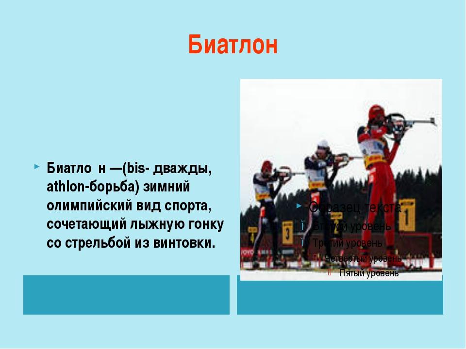 Биатлон Биатло́н—(bis- дважды, athlon-борьба) зимний олимпийский вид спорта,...