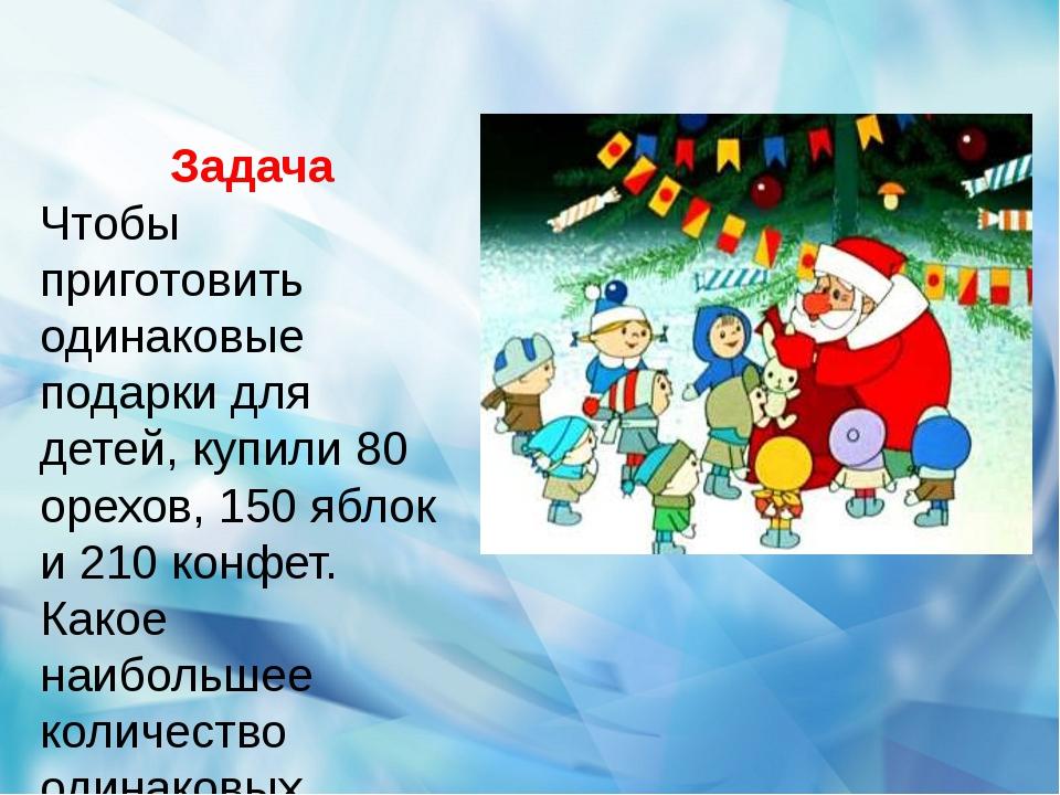 Задача Чтобы приготовить одинаковые подарки для детей, купили 80 орехов, 150...