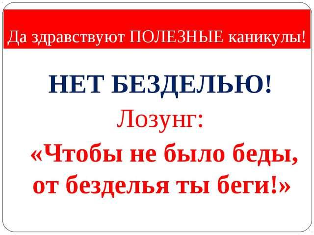 Да здравствуют ПОЛЕЗНЫЕ каникулы! НЕТ БЕЗДЕЛЬЮ! Лозунг: «Чтобы не было беды,...