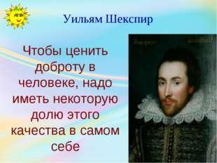 Уильям Шекспир Чтобы ценить доброту в человеке, надо иметь некоторую долю это