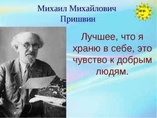 Михаил Михайлович Пришвин Лучшее, что я храню в себе, это чувство к добрым лю