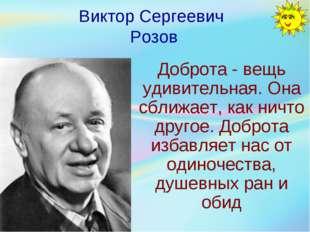 Виктор Сергеевич Розов Доброта - вещь удивительная. Она сближает, как ничто д