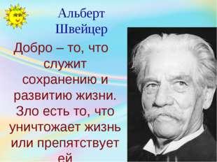 Альберт Швейцер Добро – то, что служит сохранению и развитию жизни. Зло есть