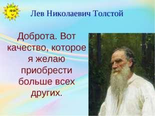 Лев Николаевич Толстой Доброта. Вот качество, которое я желаю приобрести боль