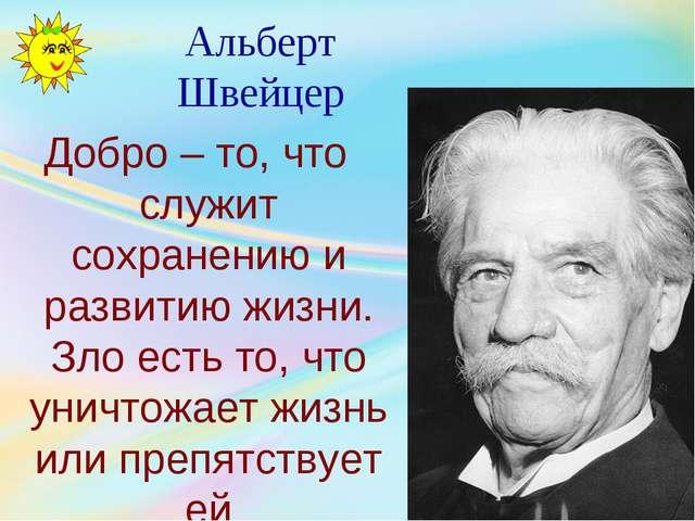 Альберт Швейцер Добро – то, что служит сохранению и развитию жизни. Зло есть...