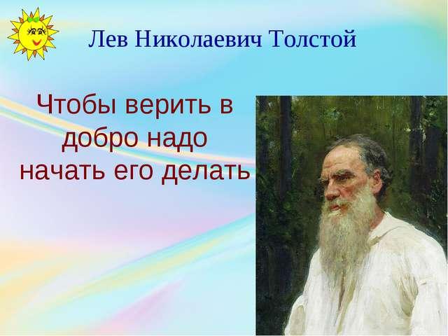 Лев Николаевич Толстой Чтобы верить в добро надо начать его делать