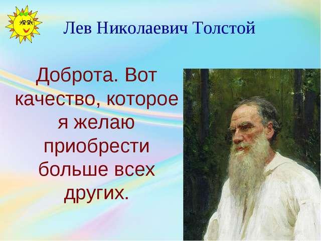 Лев Николаевич Толстой Доброта. Вот качество, которое я желаю приобрести боль...