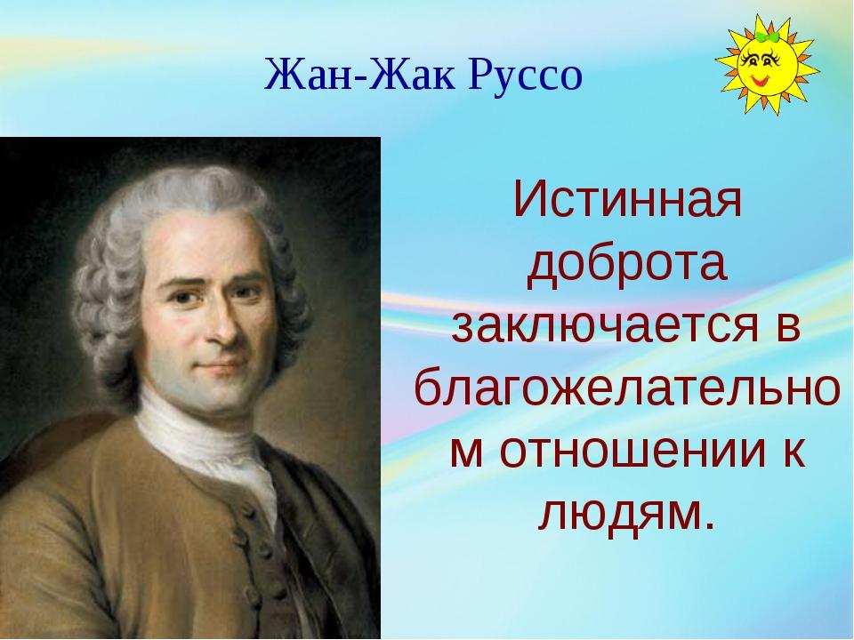 Жан-Жак Руссо Истинная доброта заключается в благожелательном отношении к люд...
