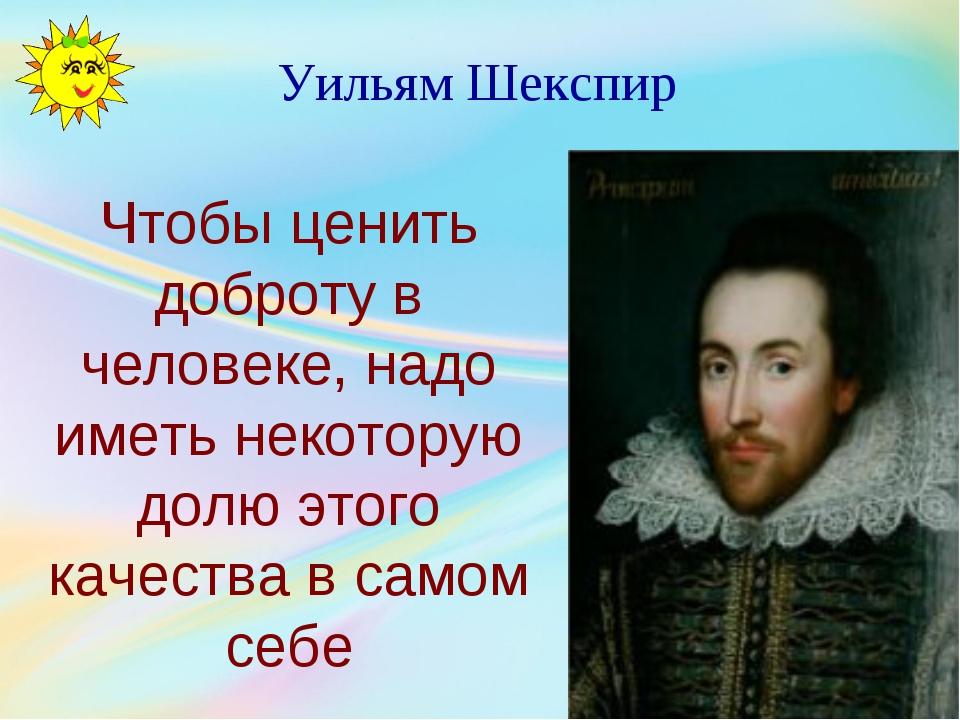 Уильям Шекспир Чтобы ценить доброту в человеке, надо иметь некоторую долю это...