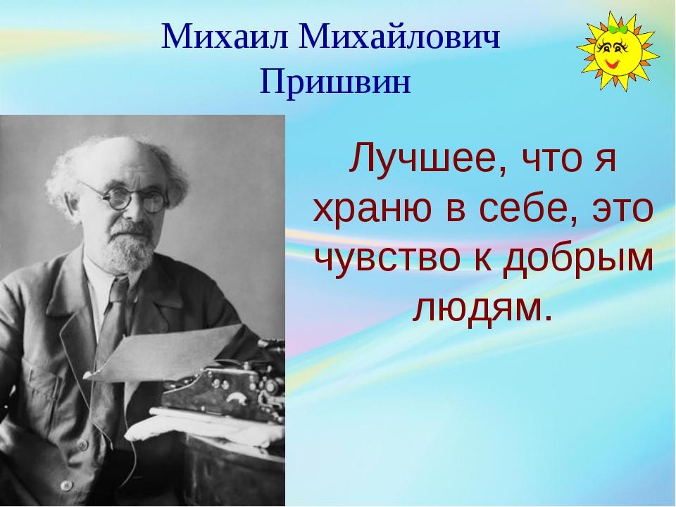 Михаил Михайлович Пришвин Лучшее, что я храню в себе, это чувство к добрым лю...