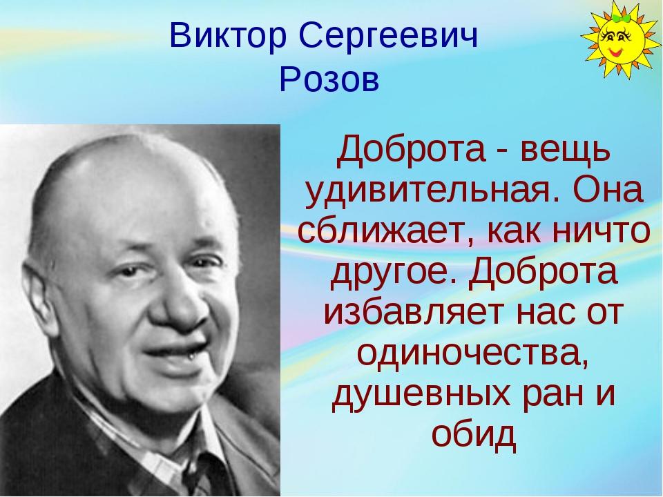 Виктор Сергеевич Розов Доброта - вещь удивительная. Она сближает, как ничто д...