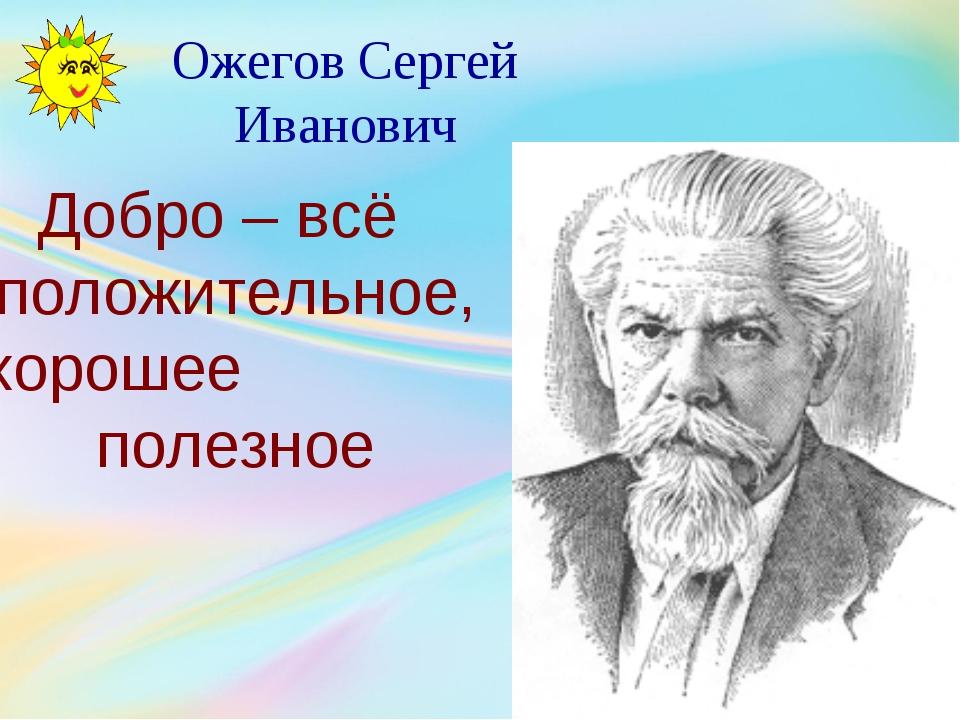 Ожегов Сергей Иванович Добро – всё положительное, хорошее полезное