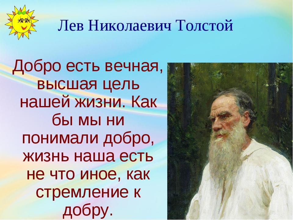 Лев Николаевич Толстой Добро есть вечная, высшая цель нашей жизни. Как бы мы...