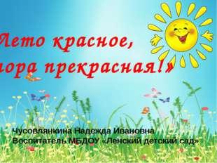 «Лето красное, пора прекрасная!» Чусовлянкина Надежда Ивановна Воспитатель М
