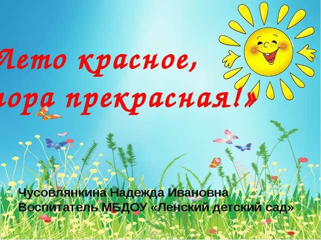 «Лето красное, пора прекрасная!» Чусовлянкина Надежда Ивановна Воспитатель М...