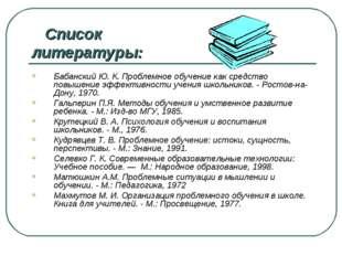 Список литературы: Бабанский Ю. К. Проблемное обучение как средство повышени