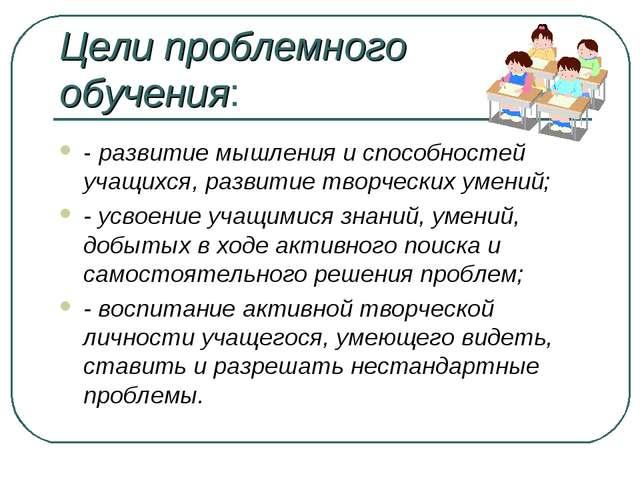 Цели проблемного обучения: - развитие мышления и способностей учащихся, разви...