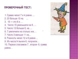 1. Сумма чисел 7 и 4 равна .... 2. 20 больше 13 на … 3. 16 — это 8 и .... 4.