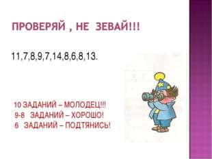 11,7,8,9,7,14,8,6,8,13. 10 ЗАДАНИЙ – МОЛОДЕЦ!!! 9-8 ЗАДАНИЙ – ХОРОШО! 6 ЗАДА