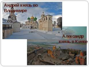 Андрей князь во Владимире Александр князь в Киеве
