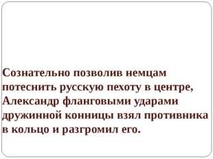 Сознательно позволив немцам потеснить русскую пехоту в центре, Александр флан