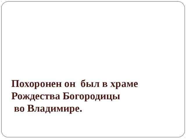 Похоронен он был в храме Рождества Богородицы во Владимире.