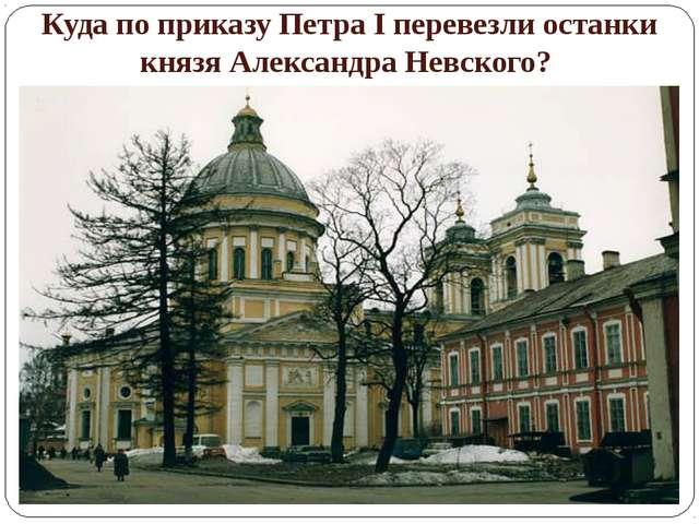 Куда по приказу Петра I перевезли останки князя Александра Невского?