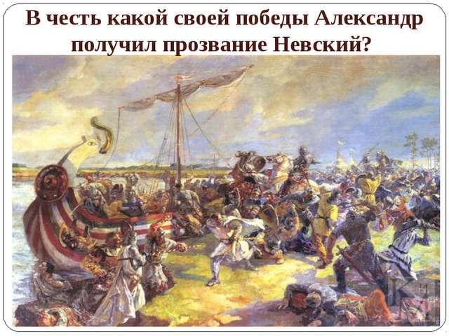В честь какой своей победы Александр получил прозвание Невский?
