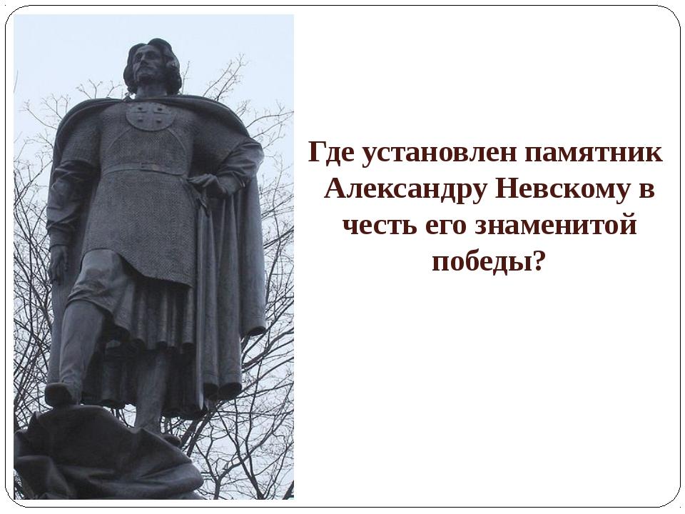 Где установлен памятник Александру Невскому в честь его знаменитой победы?