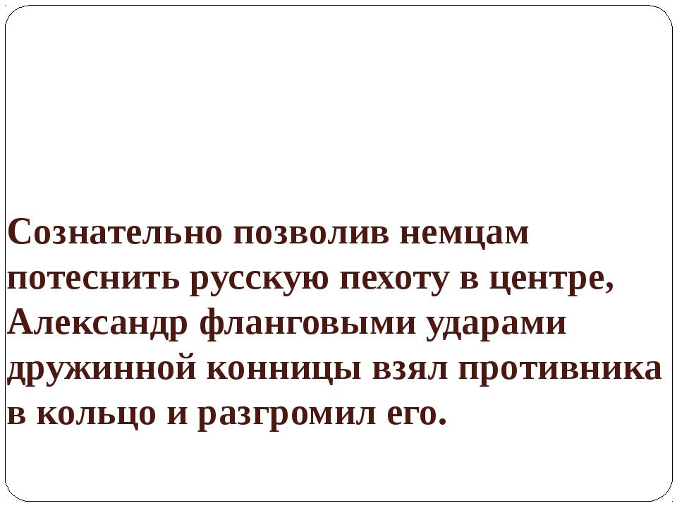 Сознательно позволив немцам потеснить русскую пехоту в центре, Александр флан...