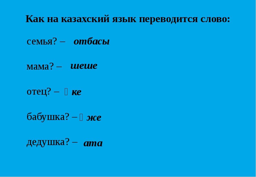 Как на казахский язык переводится слово: семья? – мама? – отец? – бабушка? –...