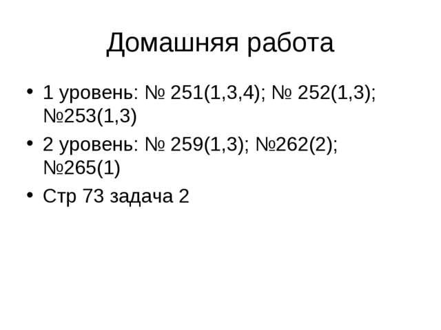 Домашняя работа 1 уровень: № 251(1,3,4); № 252(1,3); №253(1,3) 2 уровень: № 2...