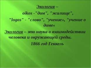 """Экология – oikos -""""дом"""", """"жилище"""", """"logos"""" - """"слово"""", """"учение», """"учение о дом"""