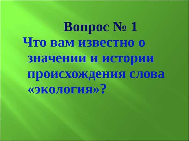 Вопрос № 1 Что вам известно о значении и истории происхождения слова «эколог...
