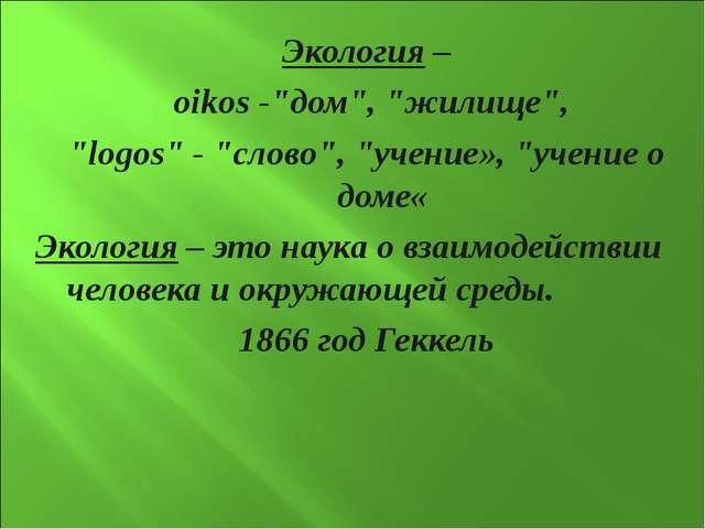 """Экология – oikos -""""дом"""", """"жилище"""", """"logos"""" - """"слово"""", """"учение», """"учение о дом..."""
