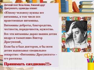 Детский поэт Яков Аким, близкий друг Драгунского, однажды сказал: «Юному чело