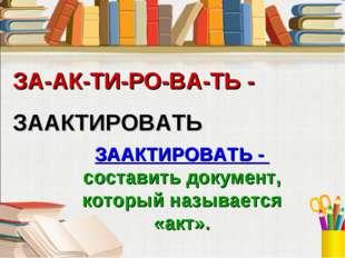 ЗА-АК-ТИ-РО-ВА-ТЬ - ЗААКТИРОВАТЬ ЗААКТИРОВАТЬ - составить документ, который н