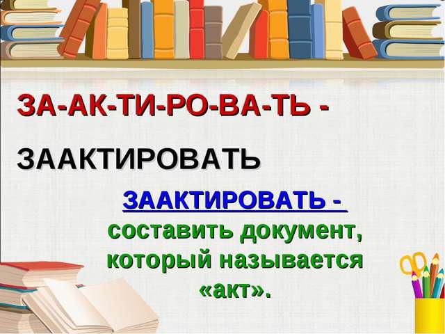 ЗА-АК-ТИ-РО-ВА-ТЬ - ЗААКТИРОВАТЬ ЗААКТИРОВАТЬ - составить документ, который н...