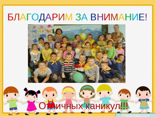БЛАГОДАРИМ ЗА ВНИМАНИЕ! Prezentacii.com Отличных каникул!!!